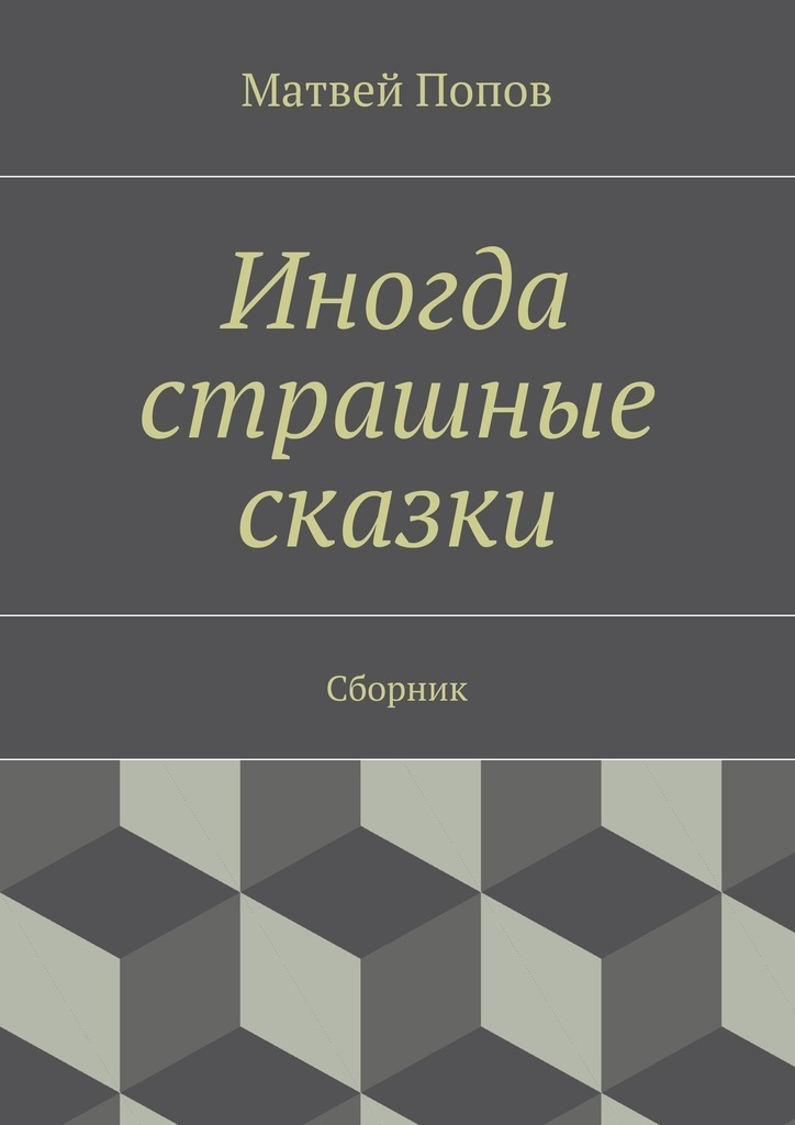 Матвей Попов Иногда страшные сказки. Сборник матвей попов иногда страшные сказки сборник