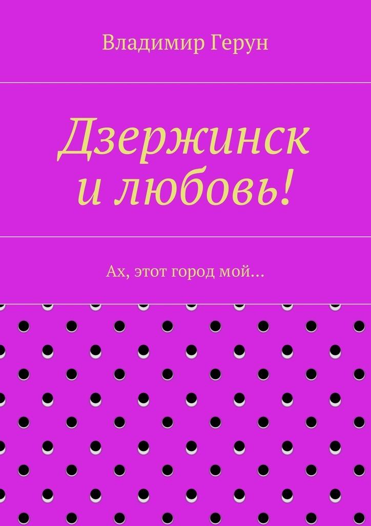 Владимир Герун Дзержинск илюбовь! Ах, этот городмой…