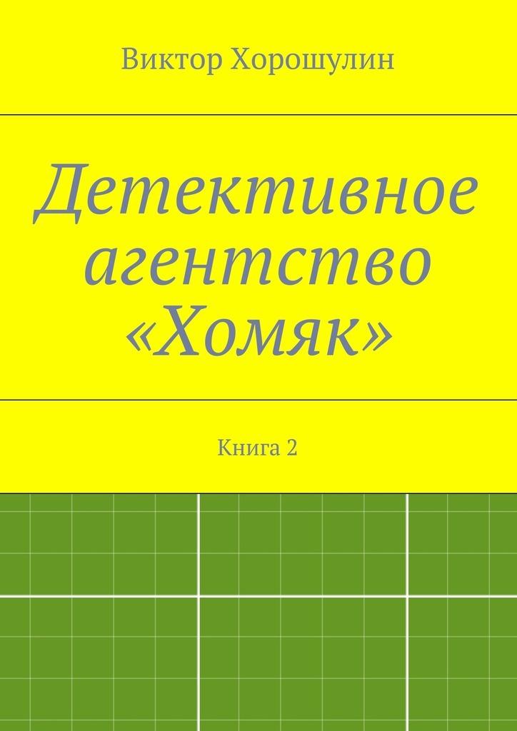 Виктор Анатольевич Хорошулин Детективное агентство «Хомяк». Книга2