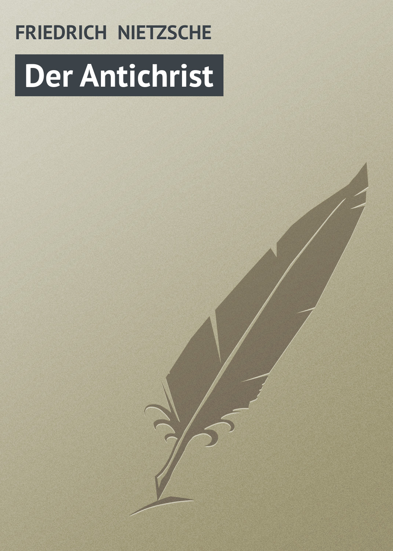 Фридрих Вильгельм Ницше Der Antichrist фридрих вильгельм ницше человеческое слишком человеческое книга для свободных умов
