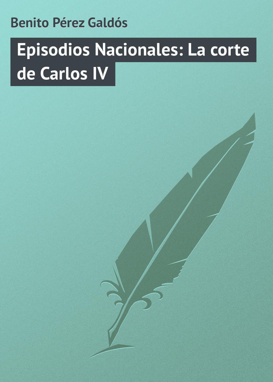 Benito Pérez Galdós Episodios Nacionales: La corte de Carlos IV benito pérez galdós episodios nacionales la corte de carlos iv