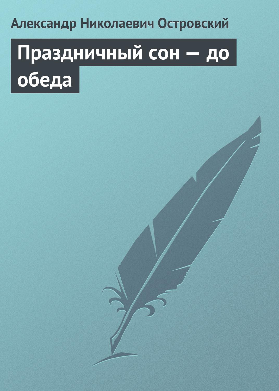 Александр Островский Праздничный сон – до обеда праздничный атрибут 50 10