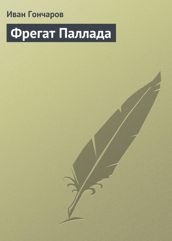 Иван Гончаров Фрегат Паллада иван гончаров фрегат паллада том 1