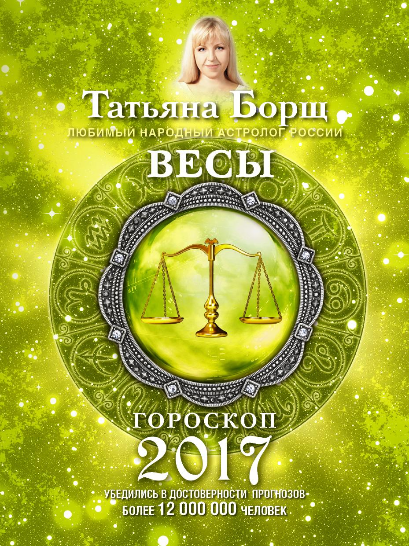 Татьяна Борщ Весы. Гороскоп на 2017 год