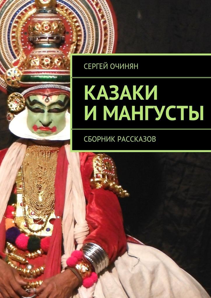 Сергей Владимирович Очинян Казаки имангусты. Сборник рассказов