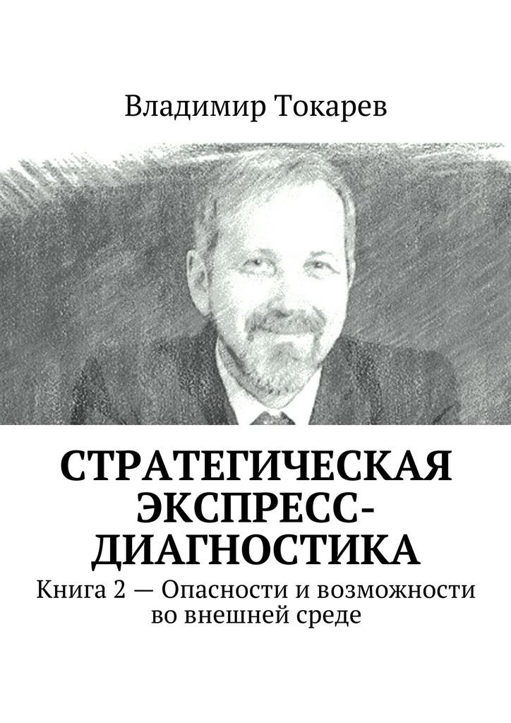 Владимир Токарев Стратегическая экспресс-диагностика. Книга 2 – Опасности ивозможности вовнешней среде цены онлайн