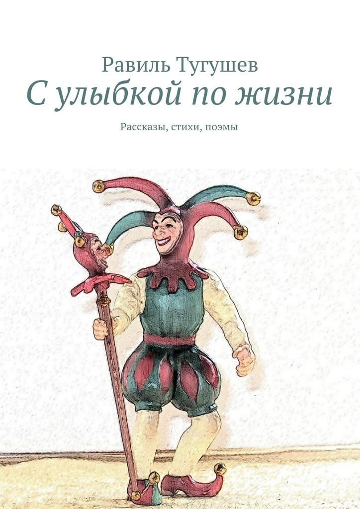 Равиль Тугушев Сулыбкой пожизни. Рассказы, стихи, поэмы кликунов в верю в лучшее стихи поэмы