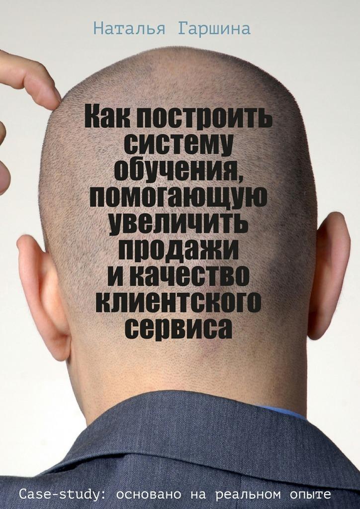Наталья Гаршина Как построить систему обучения, помогающую увеличить продажи икачество клиентского сервиса
