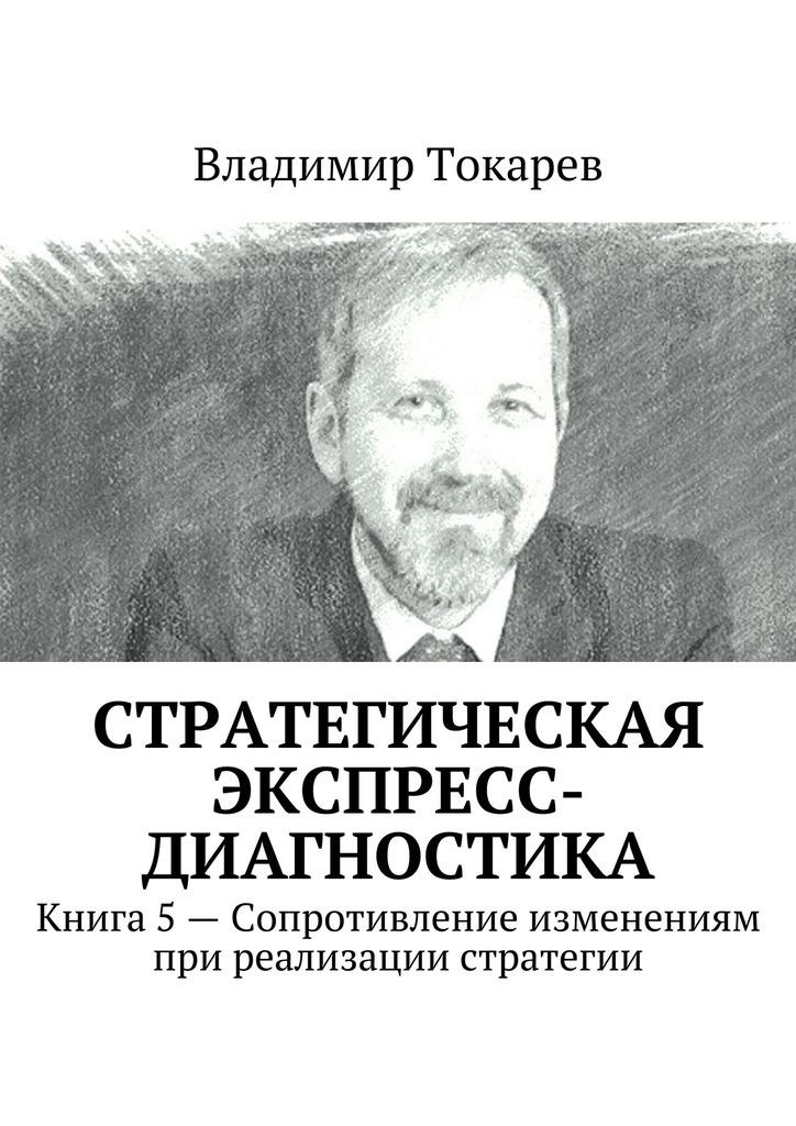 Владимир Токарев Стратегическая экспресс-диагностика. Книга 5– Сопротивление изменениям при реализации стратегии цены онлайн