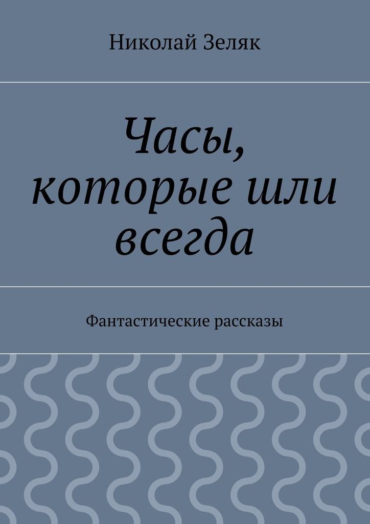 Николай Петрович Зеляк Часы, которые шли всегда. Фантастические рассказы