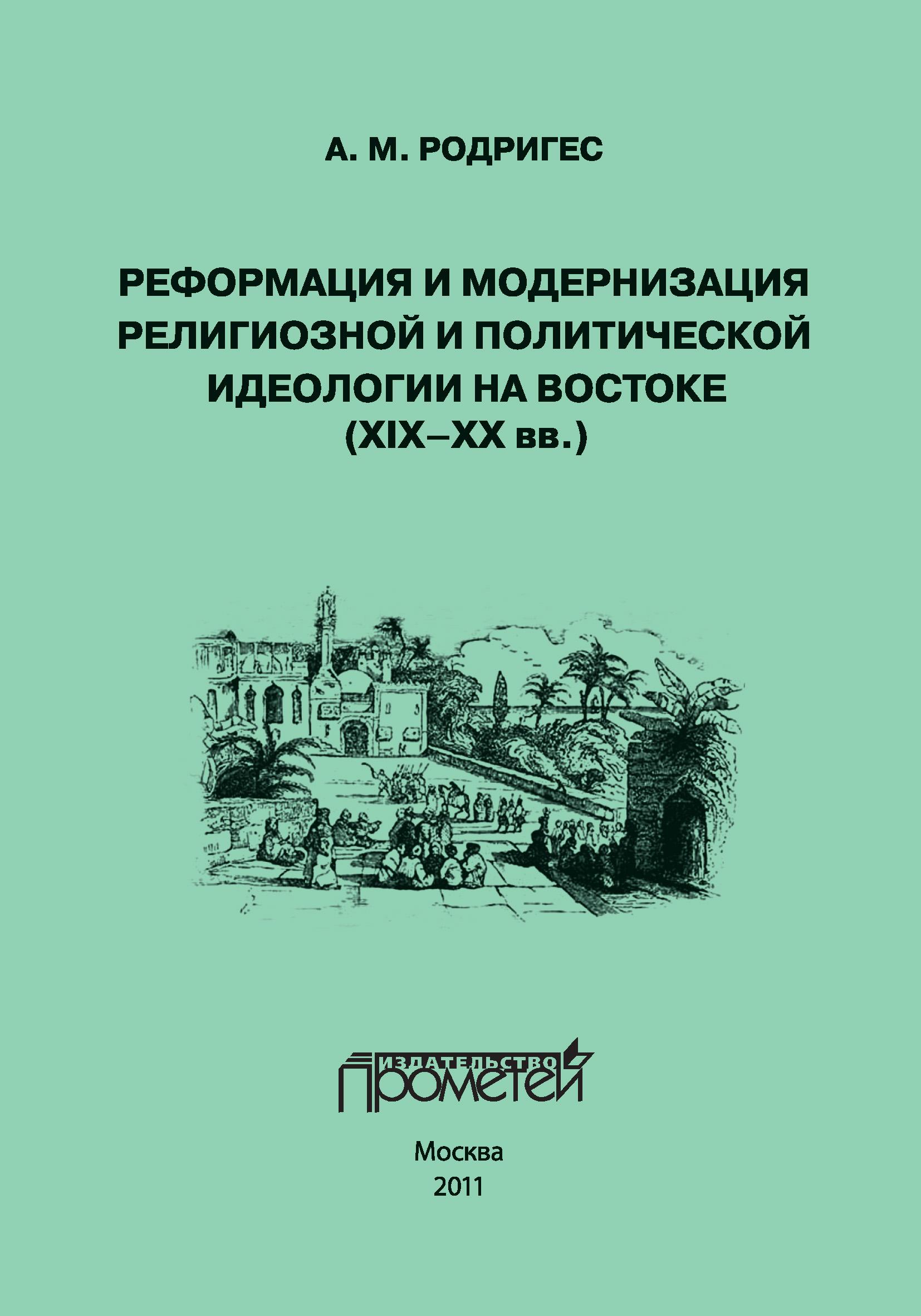 А. М. Родригес Реформация и модернизация религиозной и политической идеологии на Востоке (XIX-XX вв.) цена