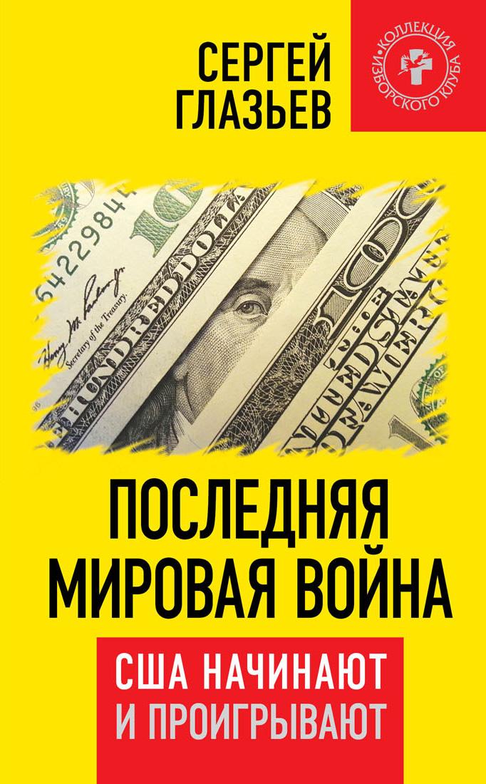 Сергей Глазьев Последняя мировая война. США начинают и проигрывают сергей глазьев я просто выполняю свой долг