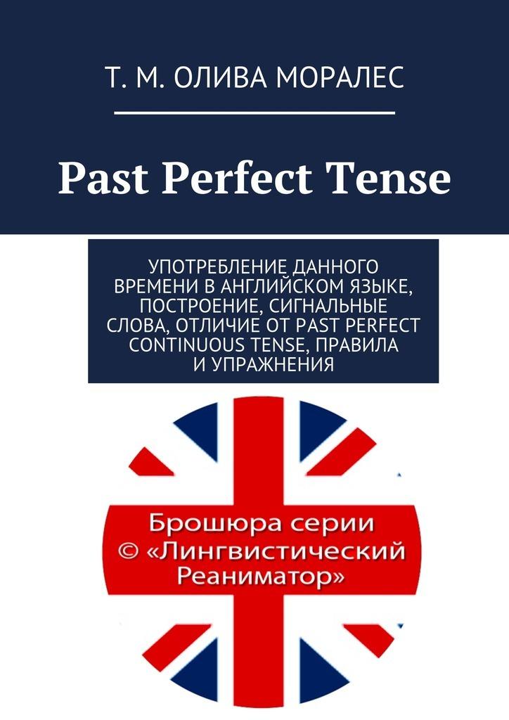 Татьяна Олива Моралес Past Perfect Tense. Употребление данного времени ванглийском языке, построение, сигнальные слова, отличие отPast Perfect Continuous Tense, правила иупражнения steel d past perfect