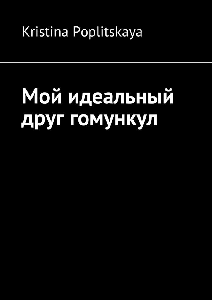 Kristina Poplitskaya Мой идеальный друг гомункул
