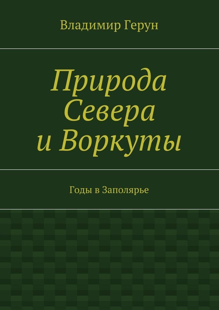 Владимир Герун Природа Севера иВоркуты. Годы вЗаполярье