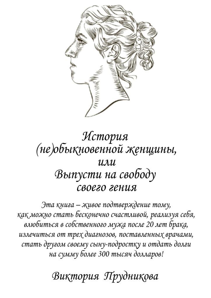 Виктория Прудникова История (не)обыкновенной женщины, или Выпусти на свободу своего гения