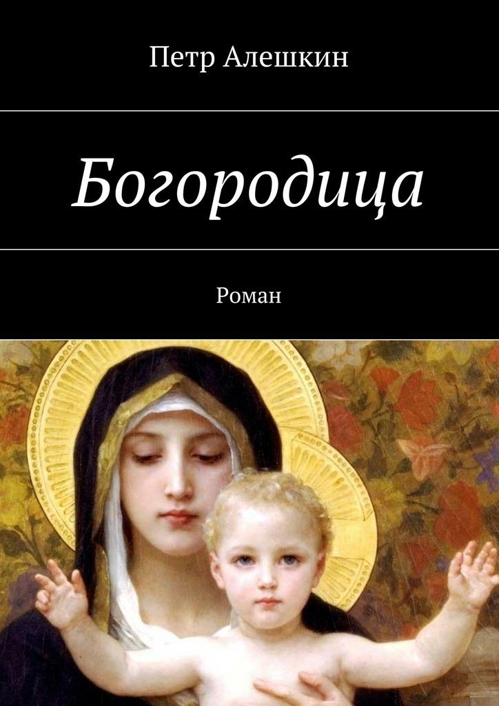 Петр Алешкин Богородица. Роман