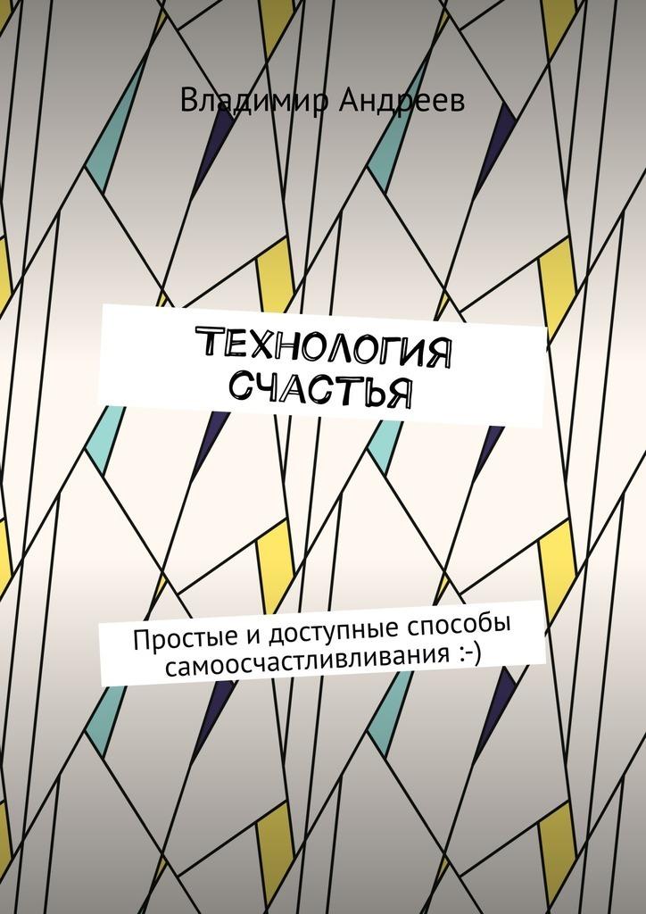 Владимир Андреев ТехнологИя счастья. Простые идоступные способы самоосчастливливания :-) сакугава юми антипечальки невероятно простые способы сделать свою жизнь красивой и счастливой