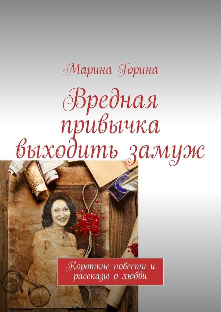 Марина Горина Вредная привычка выходить замуж. Короткие повести и рассказы олюбви цены