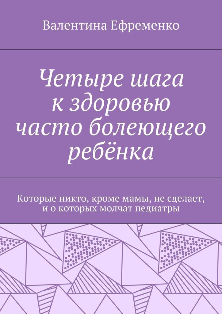 Валентина Евгеньевна Ефременко Четыре шага кздоровью часто болеющего ребёнка. Которые никто, кромемамы, несделает, иокоторых молчат педиатры валентина евгеньевна ефременко здоровье важнее косметики и дресс кода руководство для женщин работающих в офисе