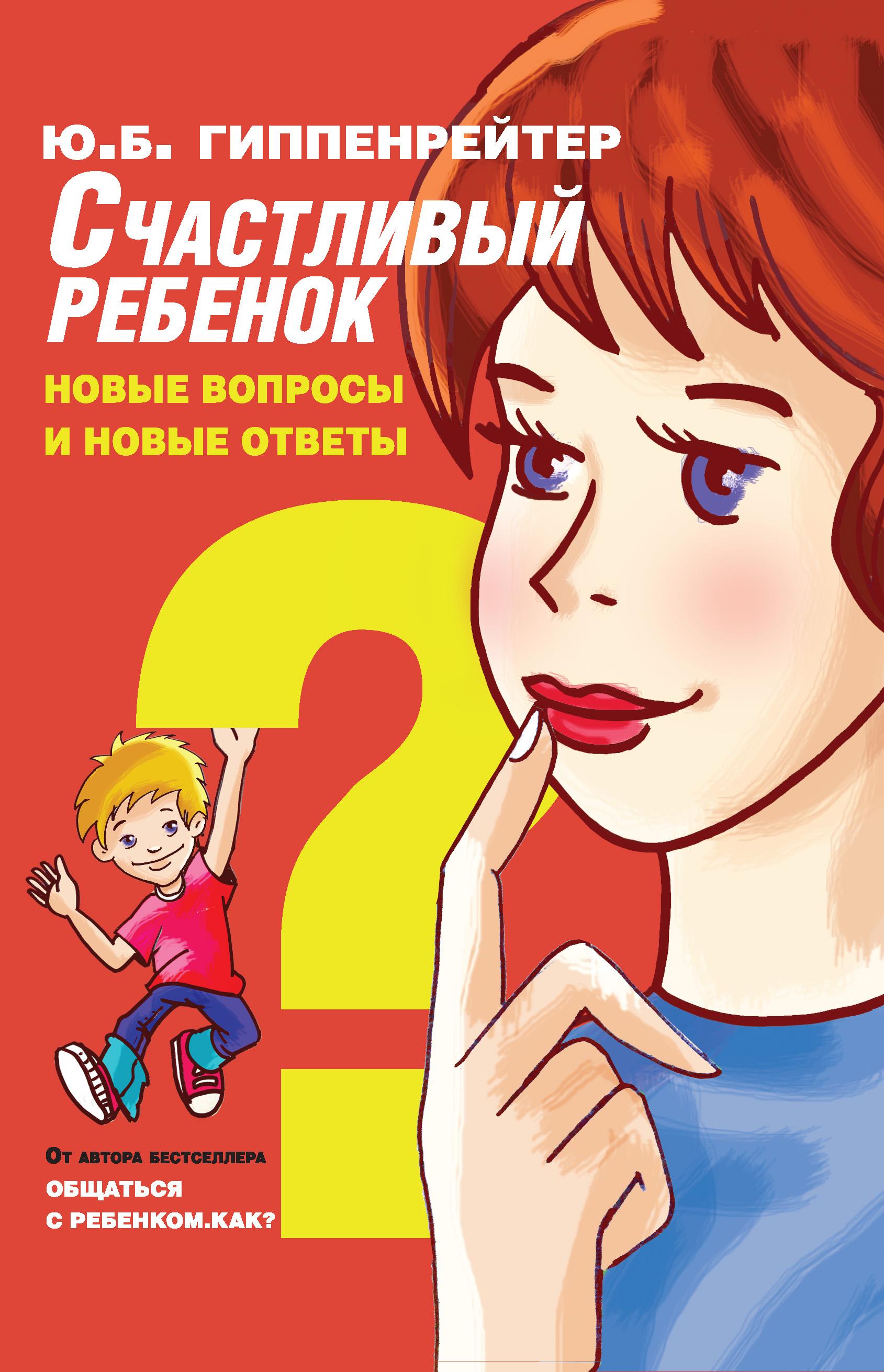 Юлия Гиппенрейтер Счастливый ребенок: новые вопросы и новые ответы ю б гиппенрейтер счастливый ребенок новые вопросы и новые ответы