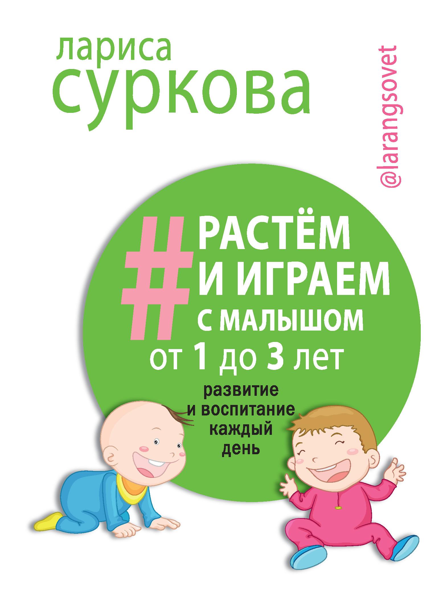 Лариса Суркова Растем и играем с малышом от 1 до 3 лет. Развитие и воспитание каждый день суркова л растем и играем с малышом от 1 до 3 лет развитие и воспитание каждый день