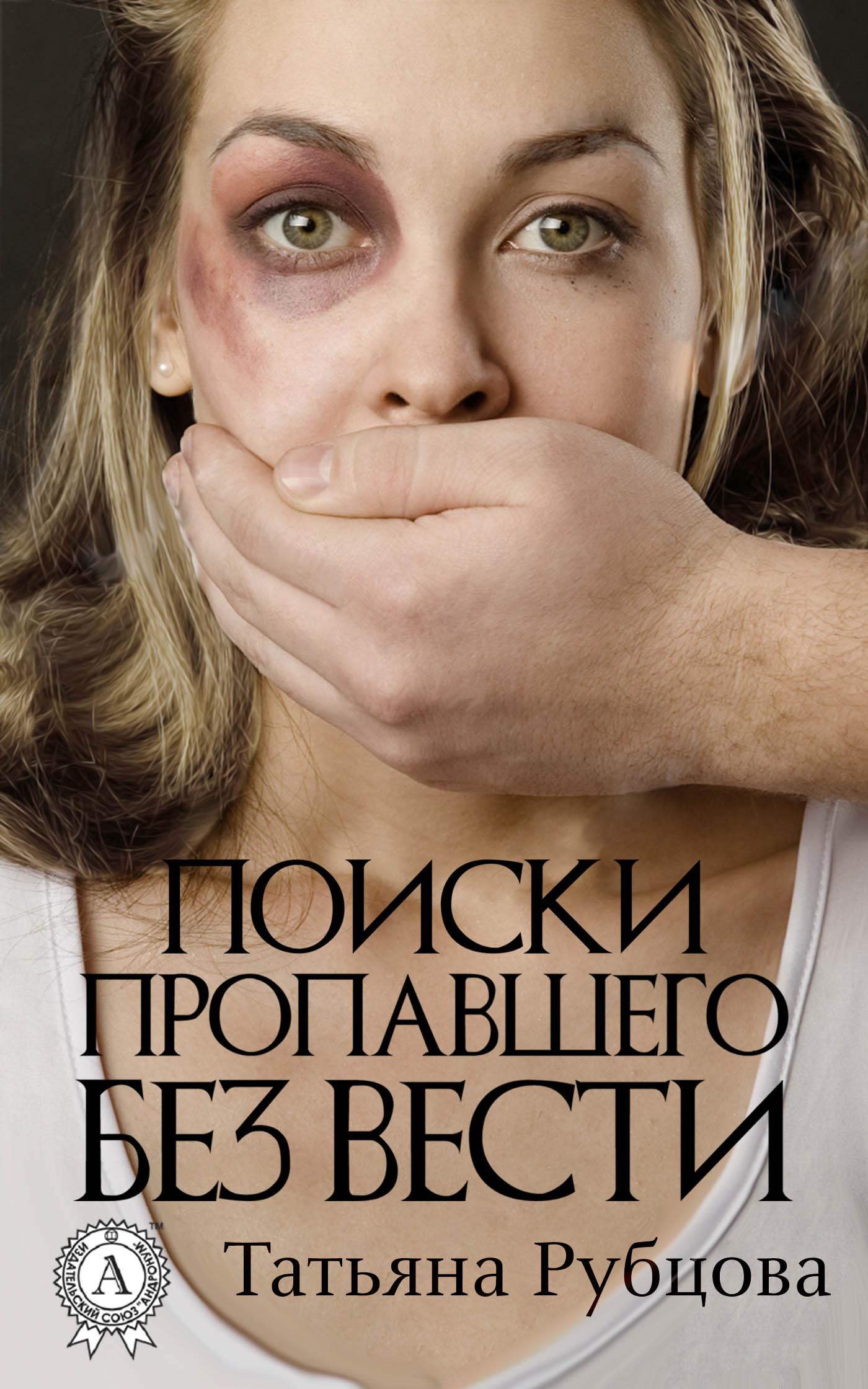 Татьяна Рубцова Поиски пропавшего без вести татьяна рубцова прикоснись к своей душе