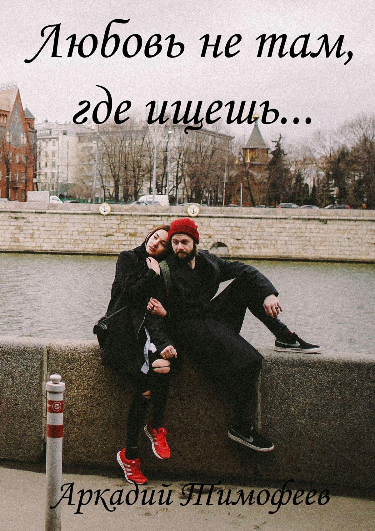 Аркадий Тимофеев Любовь нетам, гдеищешь… Роман худи print bar любовь в голове