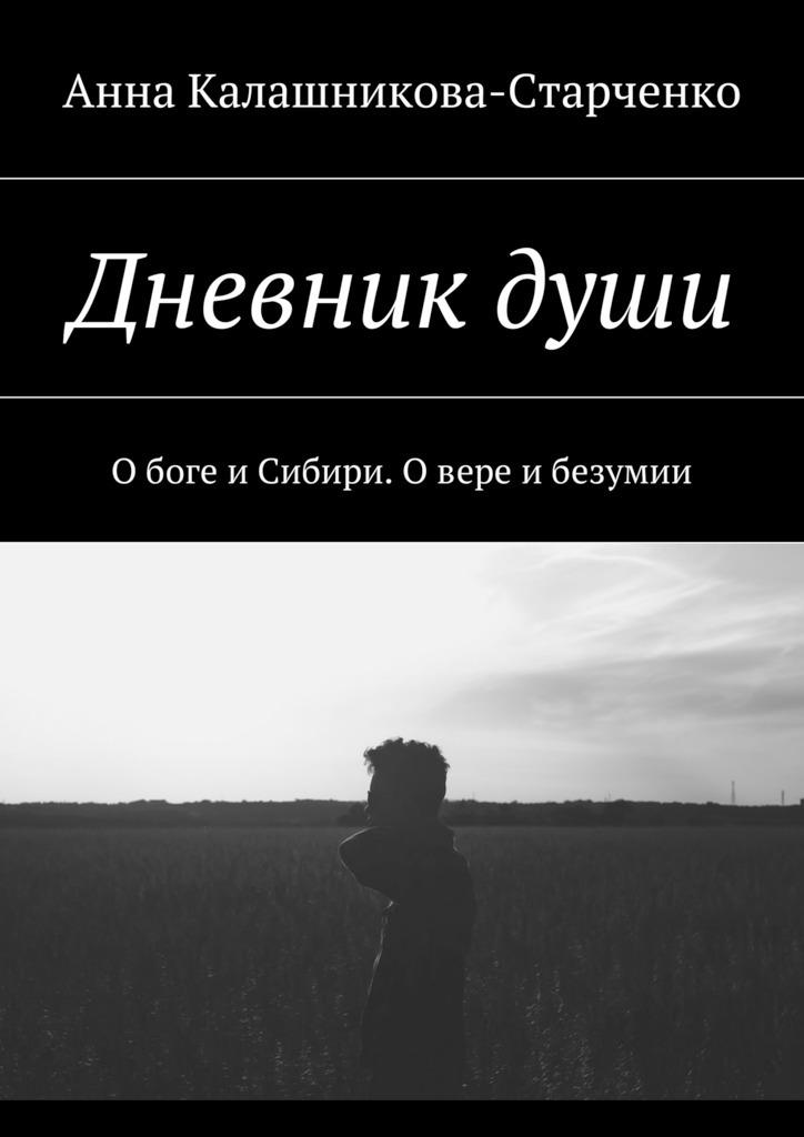 Анна Калашникова-Старченко Дневникдуши. О боге и Сибири. О вере и безумии