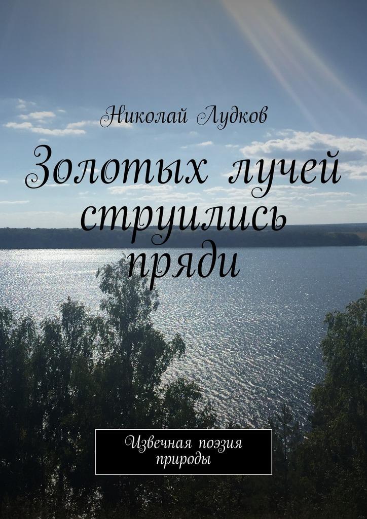 Николай Анатольевич Лудков Золотых лучей струились пряди. Извечная поэзия природы рязанов э у природы нет плохой погоды