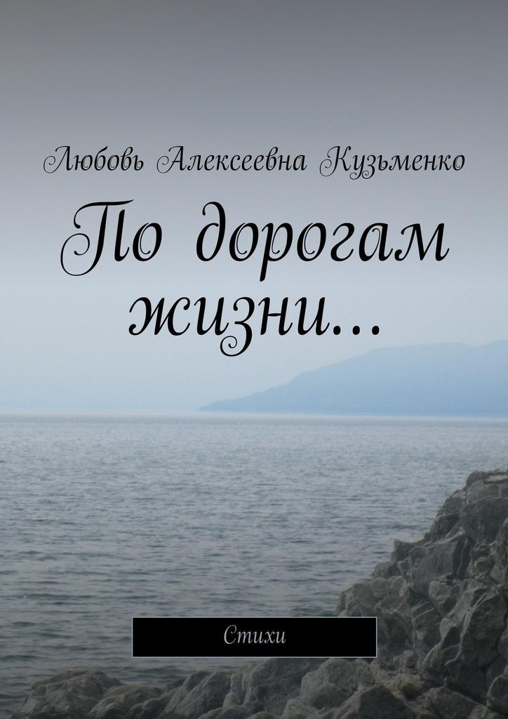 Любовь Алексеевна Кузьменко Подорогам жизни… Стихи