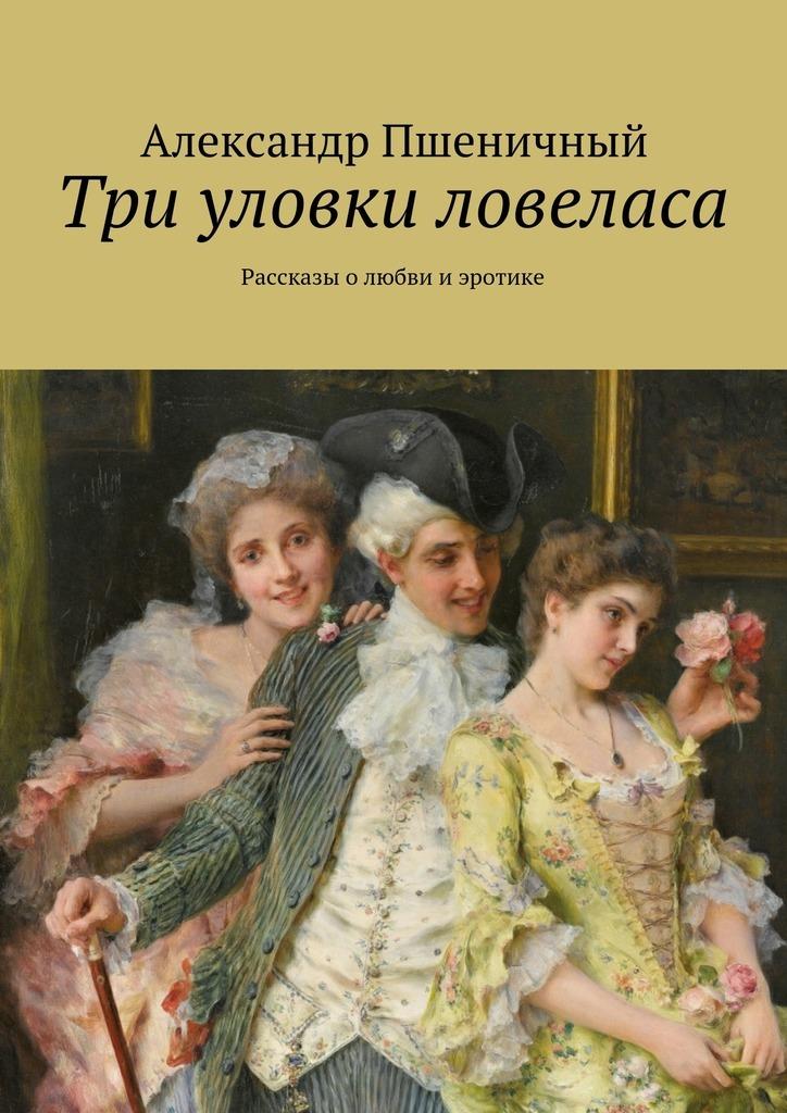 Три уловки ловеласа. Рассказы о любви и эротике