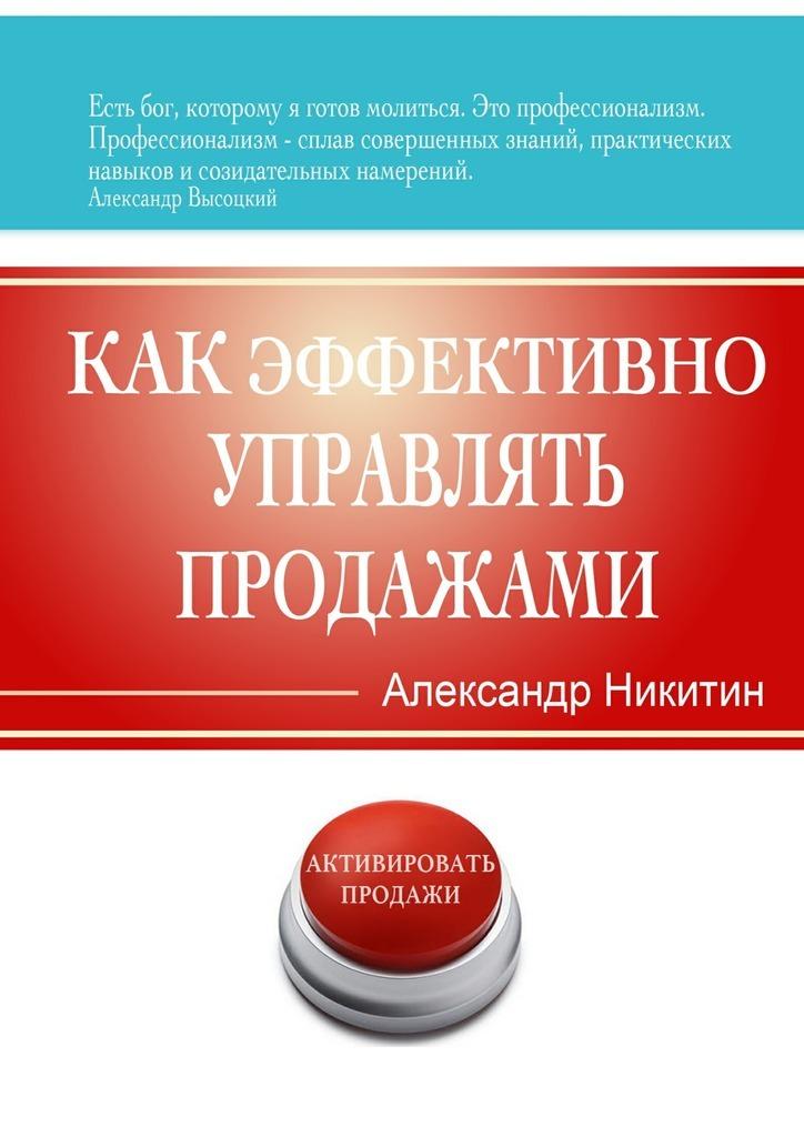 Александр Игоревич Никитин Как эффективно управлять продажами