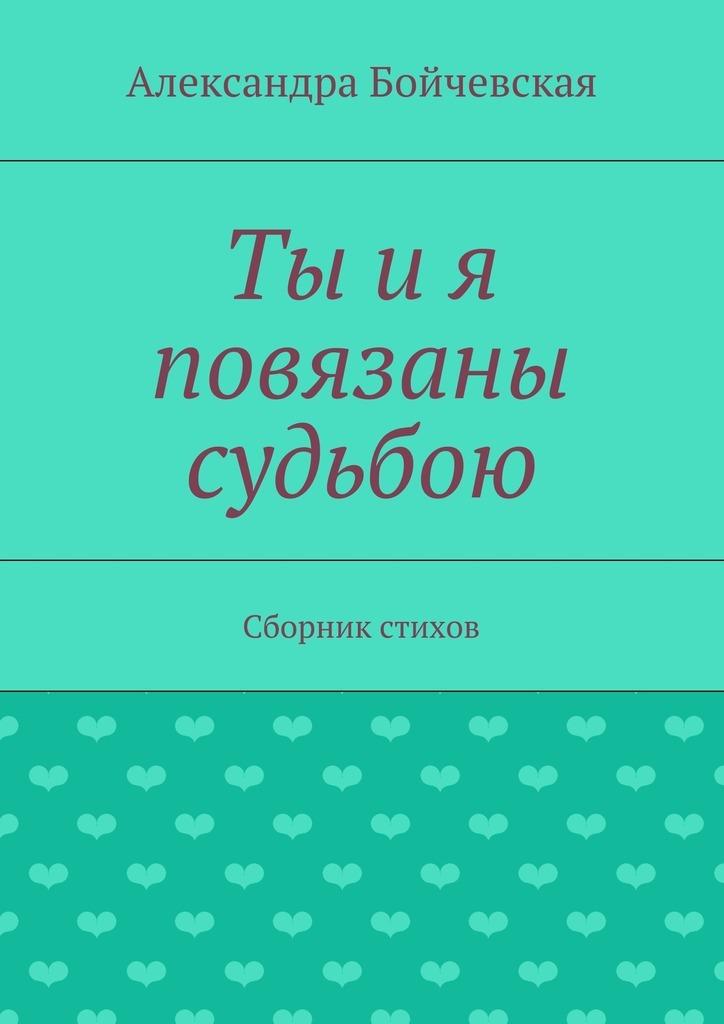 Александра Бойчевская Ты ия повязаны судьбою. Сборник стихов сергей демьянов лучшее… стихи мои не осудите строго и не ищите в них на всё ответ…