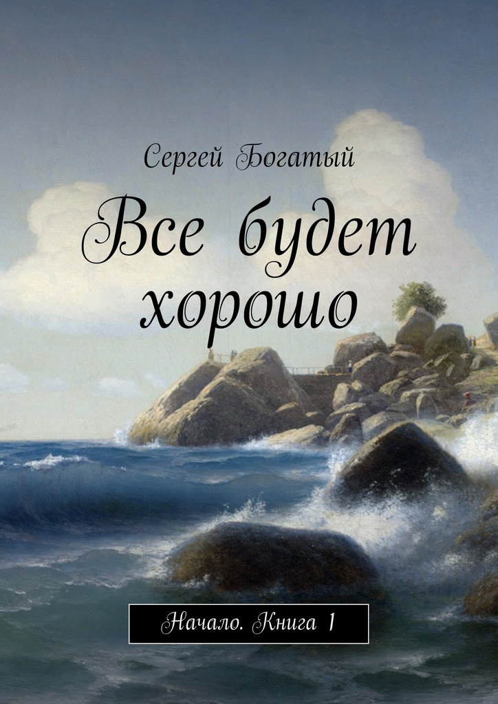 Сергей Богатый Все будет хорошо. Начало. Книга 1