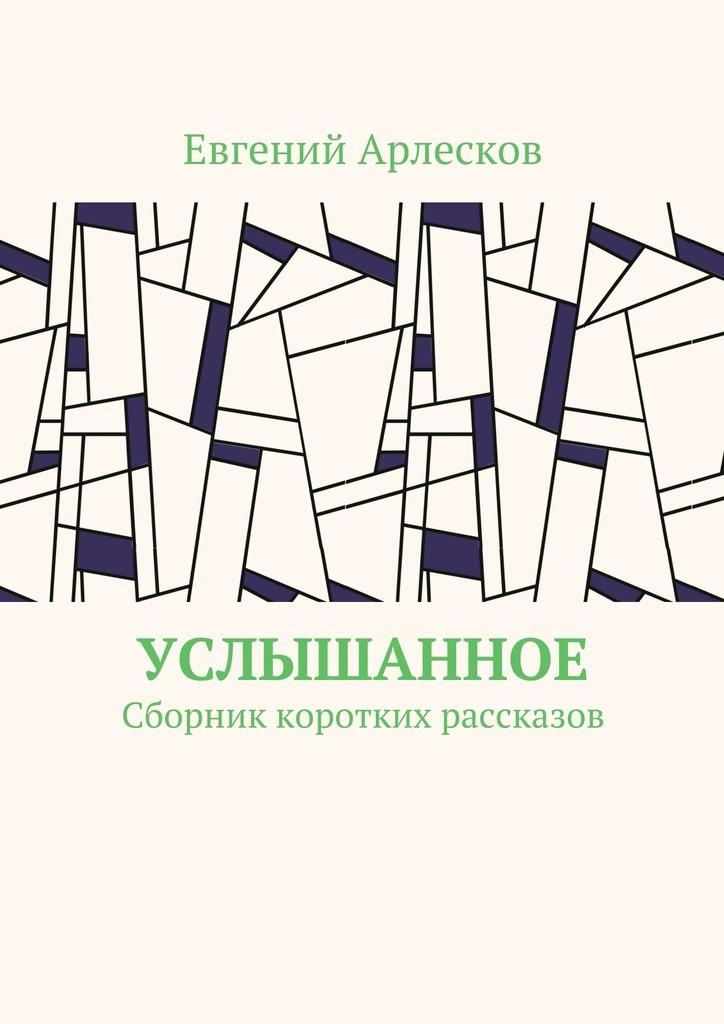 Евгений Арлесков Услышанное. Сборник коротких рассказов цена 2017