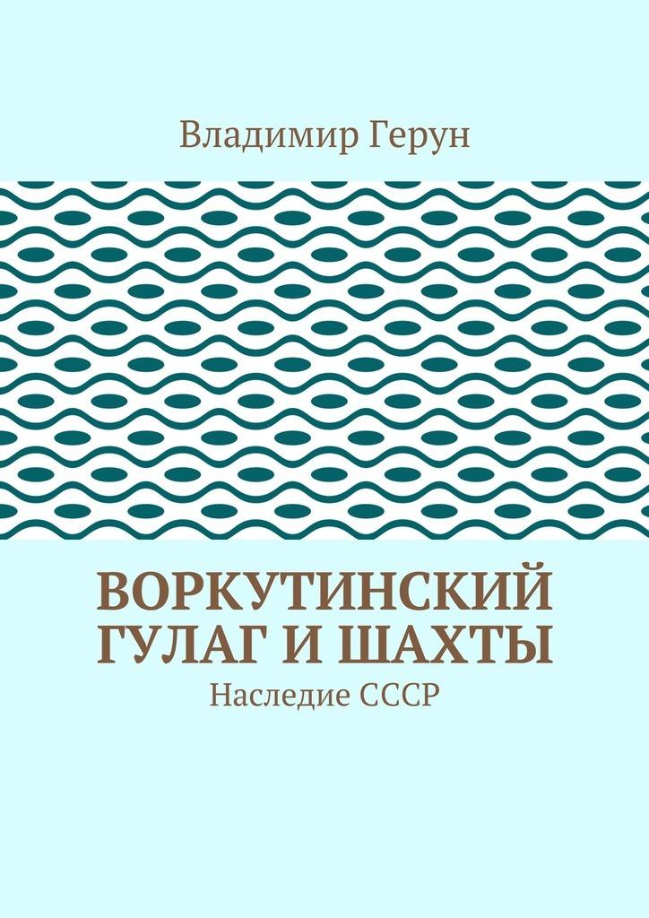 Владимир Герун Воркутинский ГУЛАГ ишахты. Наследие СССР цена