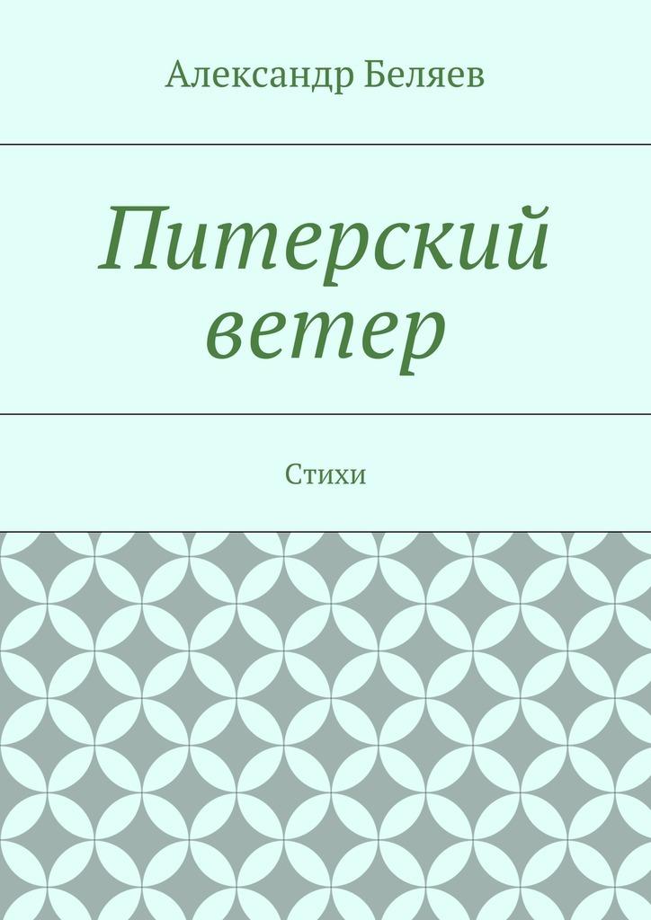 Александр Беляев Питерский ветер. Стихи орловская в белый ветер стихи