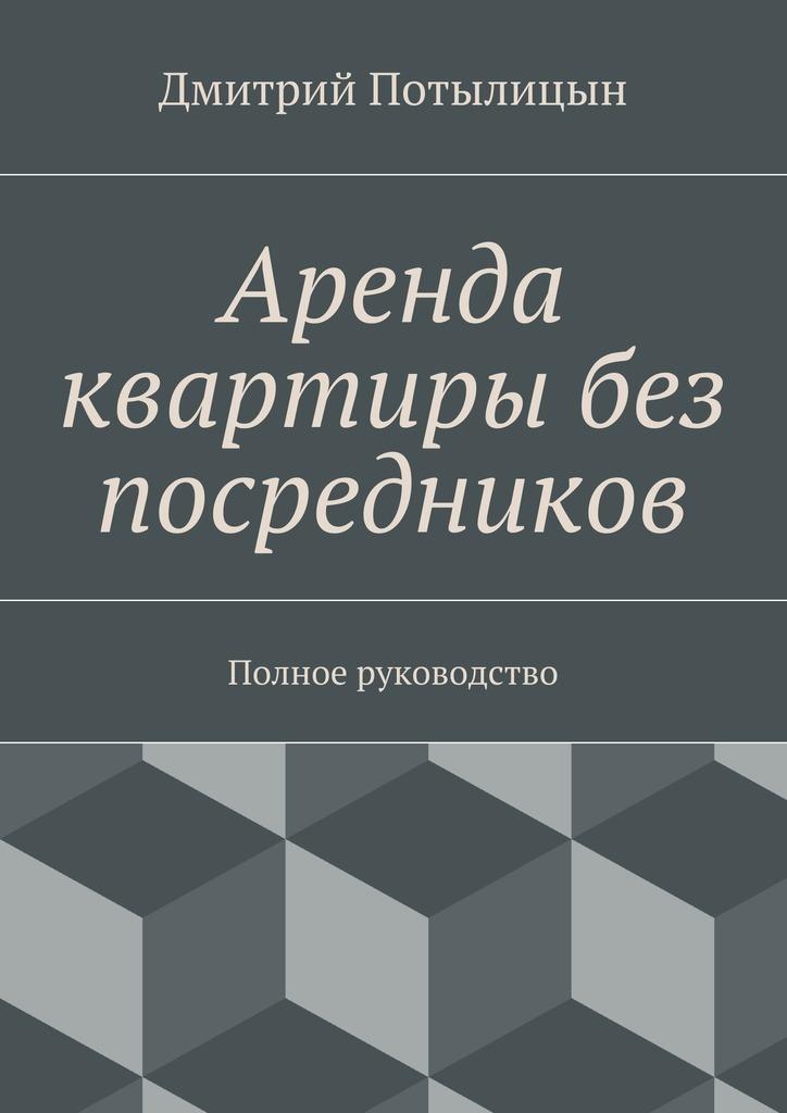 Дмитрий Потылицын Аренда картиры без посреднико. Полное рукоодсто