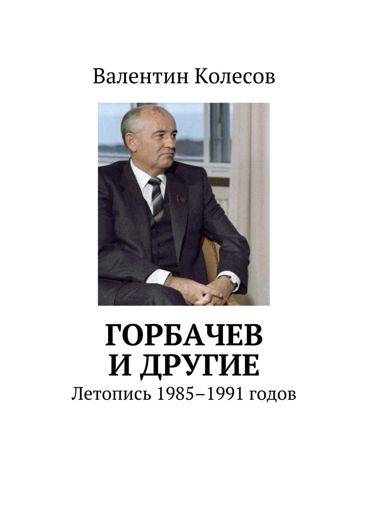 Валентин Колесов Горбачев идругие. Летопись 1985–1991 годов история моей глупости