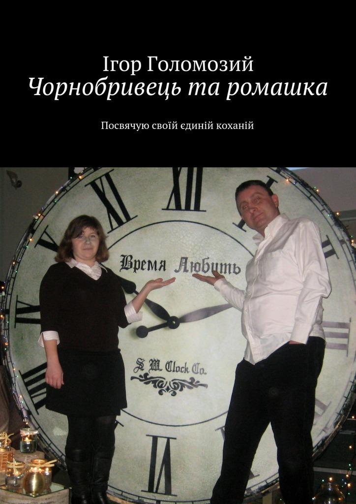 Ігор Миколайович Голомозий Чорнобривець та ромашка. Посвячую своїй єдиній коханій