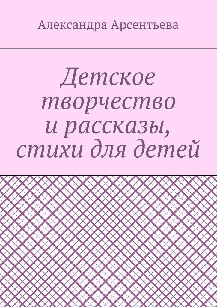 Александра Арсентьева Детское творчество ирассказы, стихи для детей