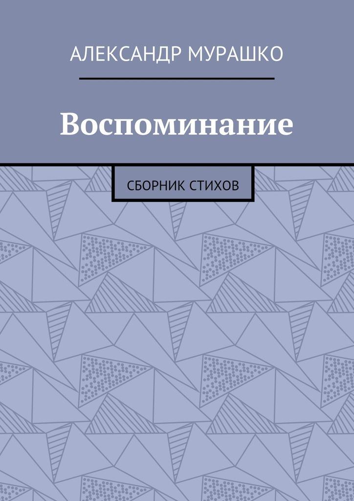 Александр Афанасьевич Мурашко Воспоминание. Сборник стихов
