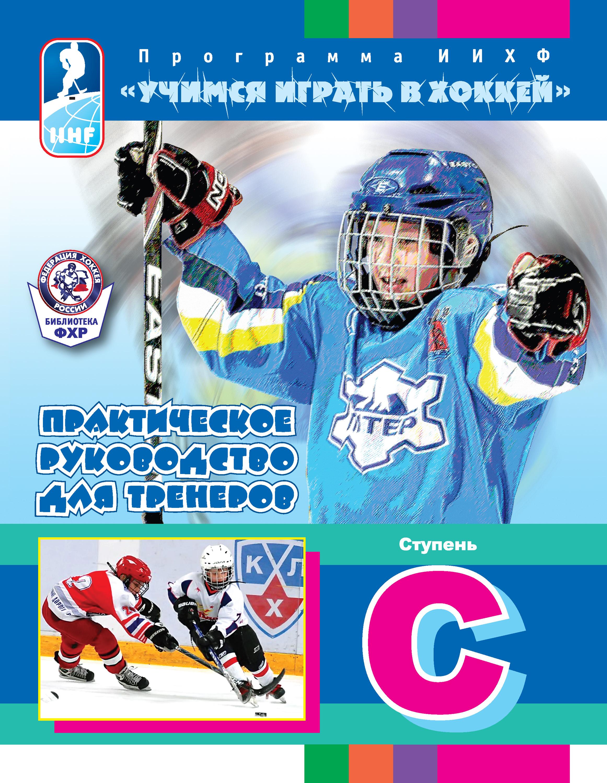 Отсутствует Программа ИИХФ «Учимся играть в хоккей». Практическое руководство для тренеров. Ступень C практическое руководство для тренеров программа иихф ступень с