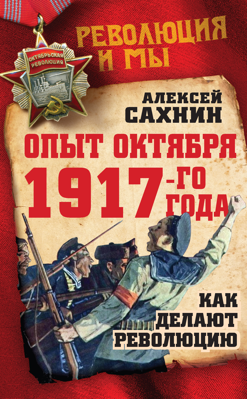 Алексей Сахнин Опыт Октября 1917 года. Как делают революцию большевики 1917