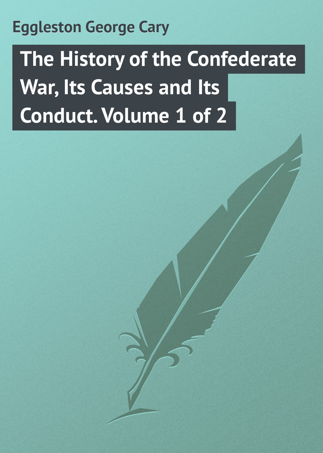 Eggleston George Cary The History of the Confederate War, Its Causes and Its Conduct. Volume 1 of 2 g l shumway history of western nebraska and its people volume 3 part 1