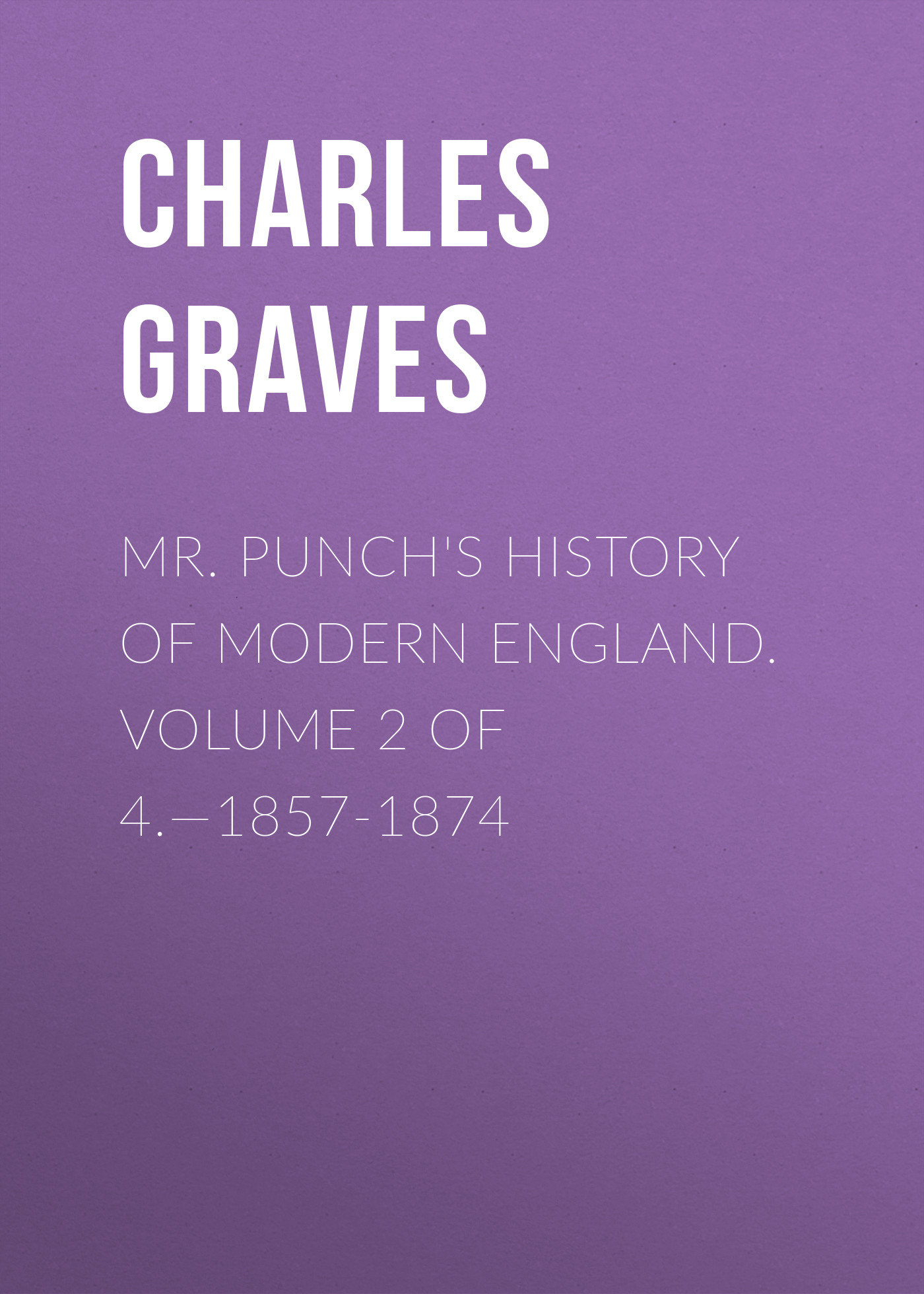 Graves Charles Larcom Mr. Punch's History of Modern England. Volume 2 of 4.—1857-1874 de coster charles the legend of ulenspiegel volume 1 of 2