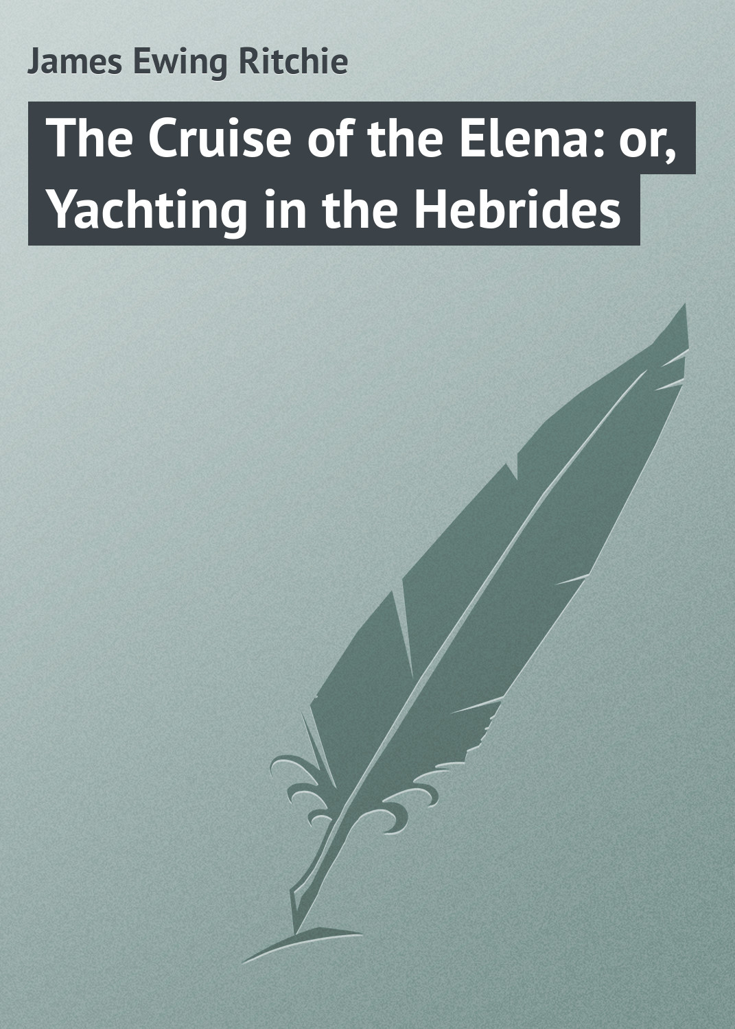 James Ewing Ritchie The Cruise of the Elena: or, Yachting in the Hebrides henry james the europeans