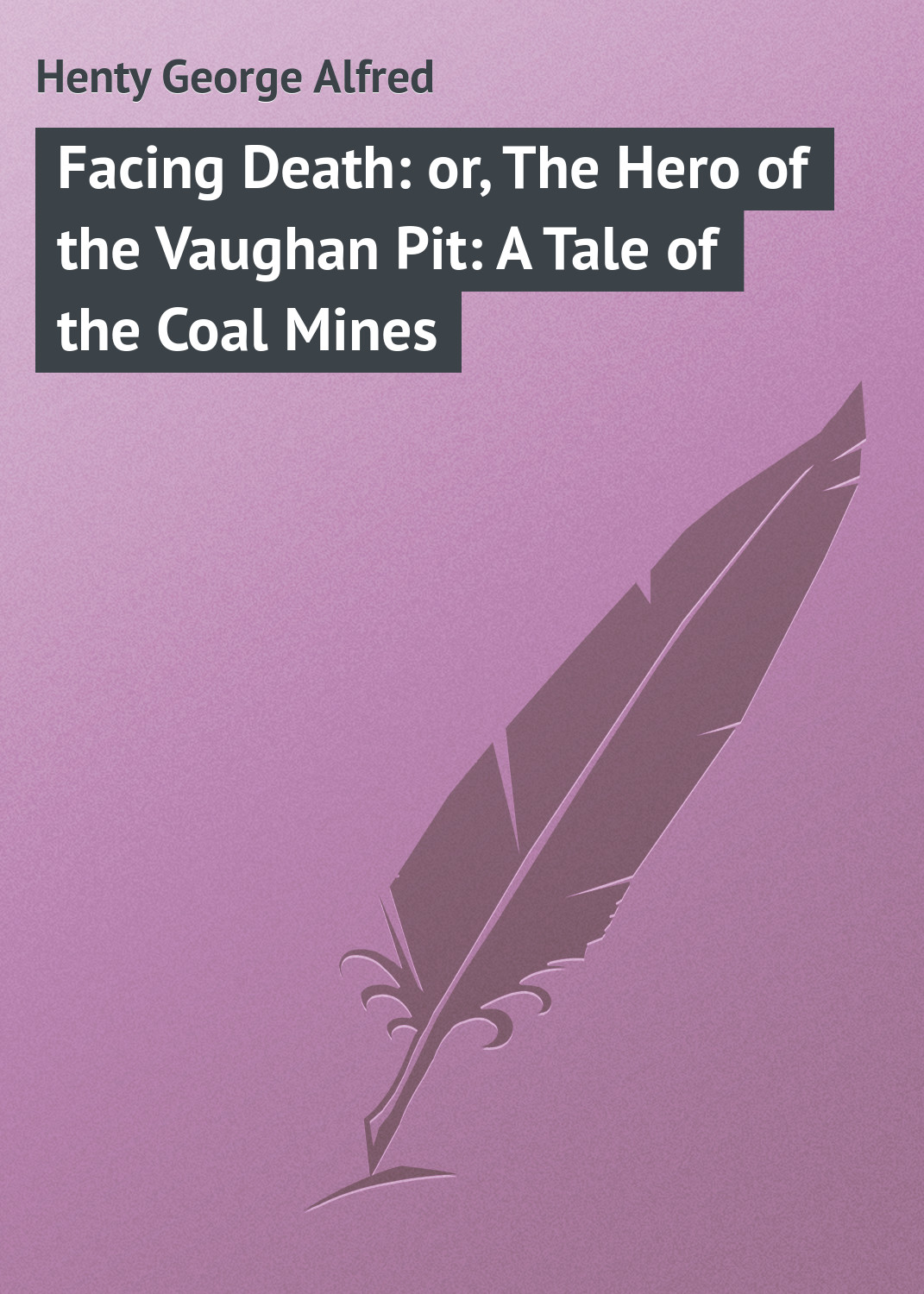 Henty George Alfred Facing Death: or, The Hero of the Vaughan Pit: A Tale of the Coal Mines