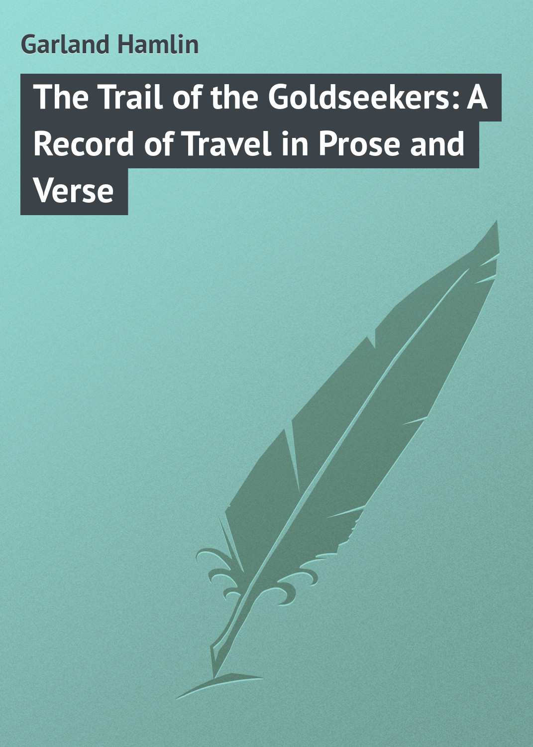 Garland Hamlin The Trail of the Goldseekers: A Record of Travel in Prose and Verse garland hamlin a pioneer mother